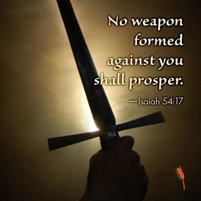 "Isaiah 54:No weapon that is formed against you will prosper; And every tongue that accuses you in judgment you will condemn This is the heritage of the servants of the LORD, and their vindication is from Me,"" declares the LORD."
