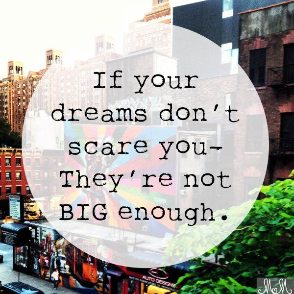 If your dreams dont scare you they aren't big enough