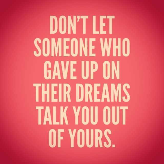 Don't let someone who gave up on their dreams talk you out of yours.