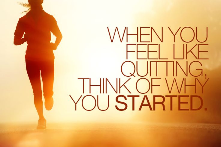 When You Feel Like Quitting, Think of Why You Started. Helpful tips to stay motivated!!