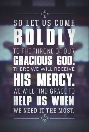 Let us therefore come boldly to the throne of grace, that we may obtain mercy and find grace to help in time of need. (Hebrews 4:16, NKJV)
