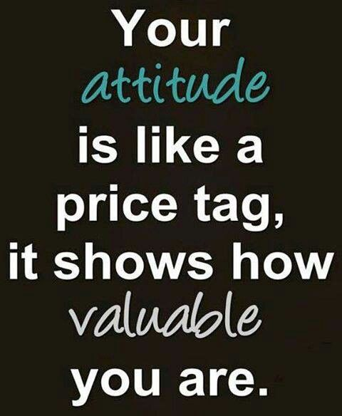 Your attitude is like a price tag, it shows how valuable you are