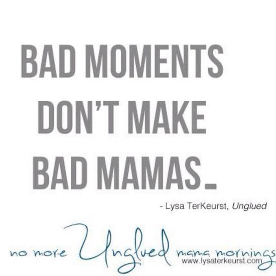 Bad moments don't make bad mamas #unglued