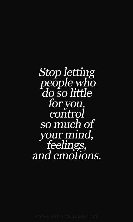 "I need to remember this! ""Stop letting people who do so little for you control so much of your mind, feelings, emotions."