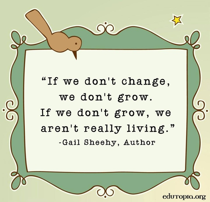 """"""" If we don't change, we don't grow. If we don't grow,  we aren't really living. """" - Gail Sheehy, Author"""