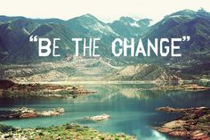 be the change in the world you wish to see
