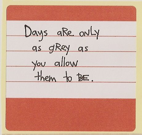 """days are only as grey as you allow them to be."""