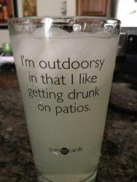 I'm outdoorsy in that I like getting drunk on patios. TSM ...