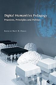 Digital Humanities Pedagogy: Practices, Principles and Politics