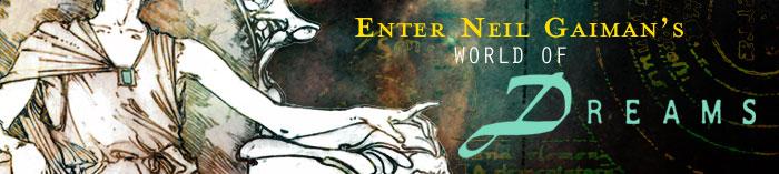 ENTER NEIL GAIMAN'S WORLD OF DREAMS