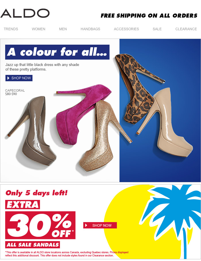 A colour for all.. Jazz up that little black dress with any shade of these pretty platforms. ONLY 5 DAYS LEFT! EXTRA 30% OFF* ALL SALE SANDALS *This offer is available in all ALDO store locations across Canada, excluding Quebec stores. Prices displayed reflect this additional discount. This offer does not include styles found in our Clearance section. FREE SHIPPING ON ALL ORDERS SHOP NOW at www.aldoshoes.com/ca-eng