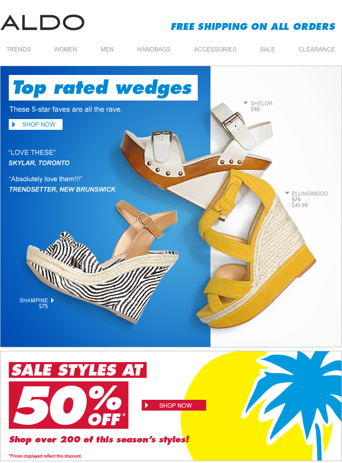 TOP RATED WEDGES!             These 5-star faves are all the rave.             'LOVE THESE'             SKYLAR, Toronto.             'Absolutely love them!!!'             TRENDSETTER, New Brunswick             SALE STYLES             AT 50% OFF!*             Shop over 200 of this season's styles!             *Prices displayed reflect this discount.             FREE SHIPPING ON ALL ORDERS             SHOP NOW at www.aldoshoes.com/ca-eng