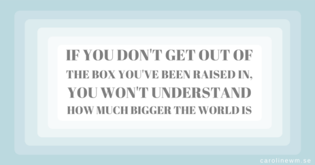 If you don't get out of the box you've been raised in, you won't understand how much bigger the world is