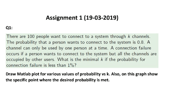 Assignment 1 (19-03-2019) Q1: There are 100 people want to connect to a system through k channels. The probability that a per