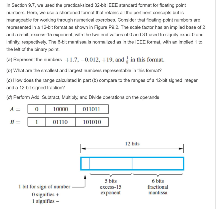 In Section 9.7, we used the practical-sized 32-bit IEEE standard format for floating point numbers. Here, we use a shortened format that retains all the pertinent concepts but is manageable for working through numerical exercises. Consider that floating-point numbers are represented in a 12-bit format as shown in Figure P9.2. The scale factor has an implied base of 2 and a 5-bit, excess-15 exponent, with the two end values of 0 and 31 used to signify exact 0 and infinity, respectively. The 6-bit mantissa is normalized as in the IEEE format, with an implied 1 to the left of the binary point. (a) Represent the numbers +1.7,-0.012, +19, and in this format (b) What are the smallest and largest numbers representable in this format? (c) How does the range calculated in part (b) compare to the ranges of a 12-bit signed integer and a 12-bit signed fraction? (d) Perform Add, Subtract, Multiply, and Divide operations on the operands A010000 011011 B-01110 01010 12 bits 1 bit for sign of number 0 signifies + 1 signifies 5 bits excess-15 exponent 6 bits fractional mantissa