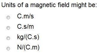 Solved: Units Of A Magnetic Field Might Be: C.m/s C.s/m Kg