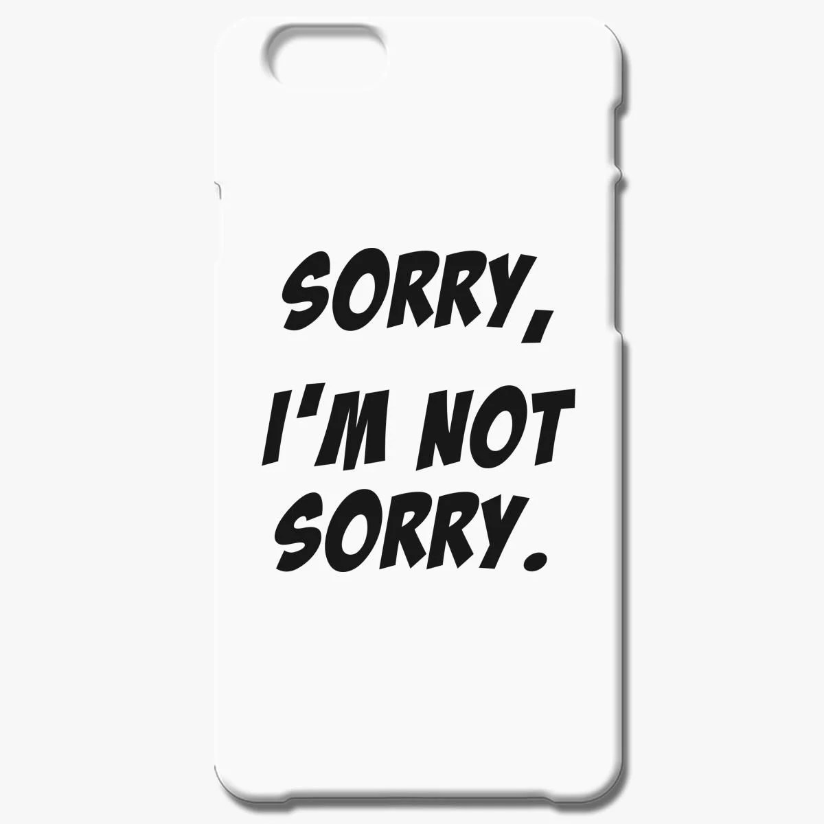 Sorry I M Not Sorry Iphone 6 6s Plus Case