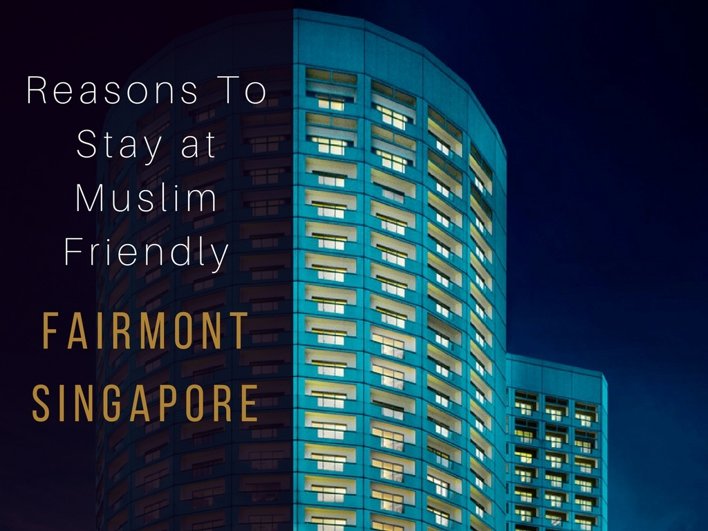7 Reasons To Stay At Muslim Friendly Fairmont Singapore