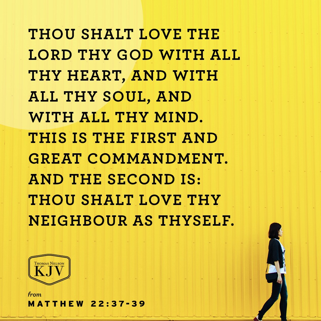37 Jesus said unto him, Thou shalt love the Lord thy God with all thy heart, and with all thy soul, and with all thy mind.  38 This is the first and great commandment.  39 And the second is like unto it, Thou shalt love thy neighbour as thyself. Matthew 22:37-39