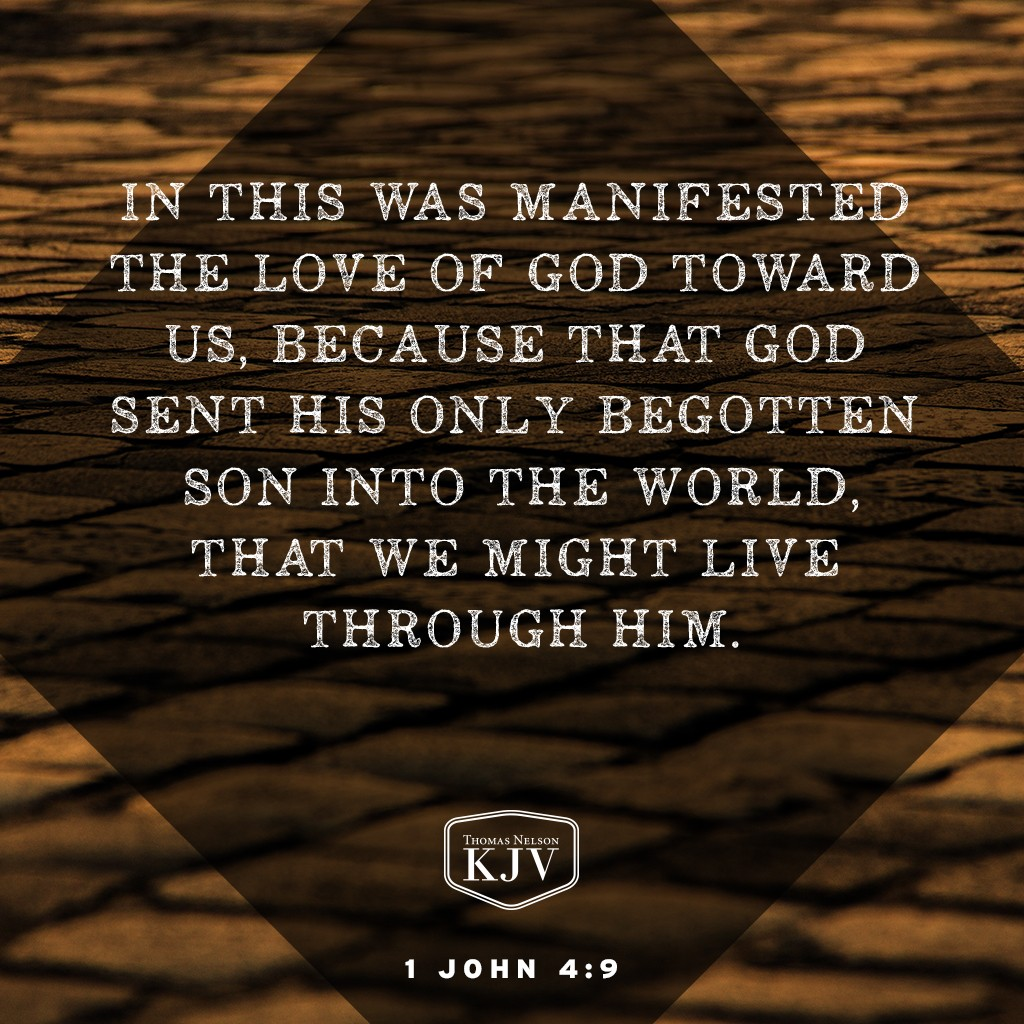 9 In this was manifested the love of God toward us, because that God sent his only begotten Son into the world, that we might live through him. 1 John 4:9