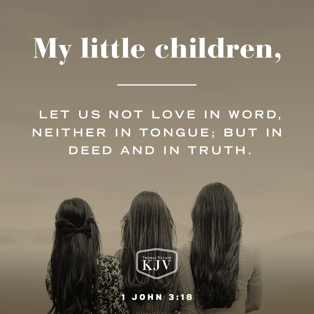 My little children, let us not love in word, neither in tongue; but in deed and in truth. 1 John 3:18