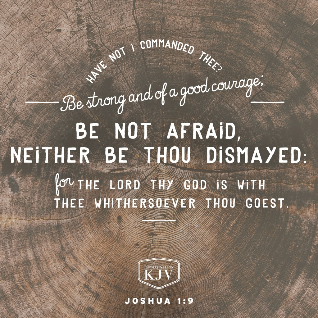 9 Have not I commanded thee? Be strong and of a good courage; be not afraid, neither be thou dismayed: for the Lord thy God is with thee whithersoever thou goest Joshua 1:9