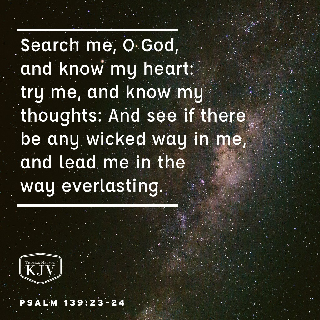 23 Search me, O God, and know my heart: try me, and know my thoughts:  24 And see if there be any wicked way in me, and lead me in the way everlasting. Psalm 139:23-24