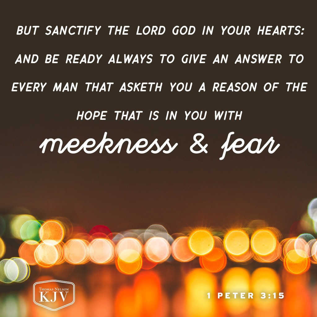 15 But sanctify the Lord God in your hearts: and be ready always to give an answer to every man that asketh you a reason of the hope that is in you with meekness and fear: 1 Peter 3:15