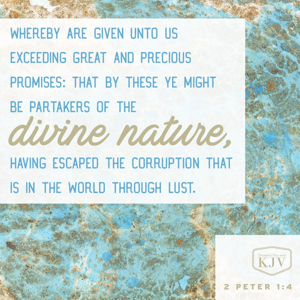 4 Whereby are given unto us exceeding great and precious promises: that by these ye might be partakers of the divine nature, having escaped the corruption that is in the world through lust. 2 Peter 1:4