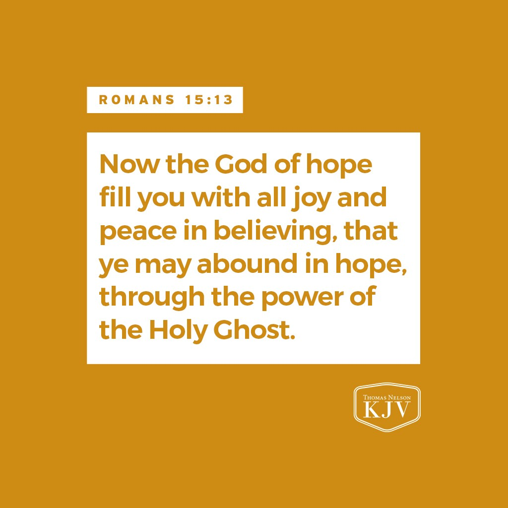 13 Now the God of hope fill you with all joy and peace in believing, that ye may abound in hope, through the power of the Holy Ghost.   Romans 15:13
