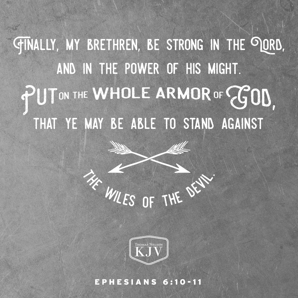 10 Finally, my brethren, be strong in the Lord, and in the power of his might.  11 Put on the whole armour of God, that ye may be able to stand against the wiles of the devil. Ephesians 6:10-11