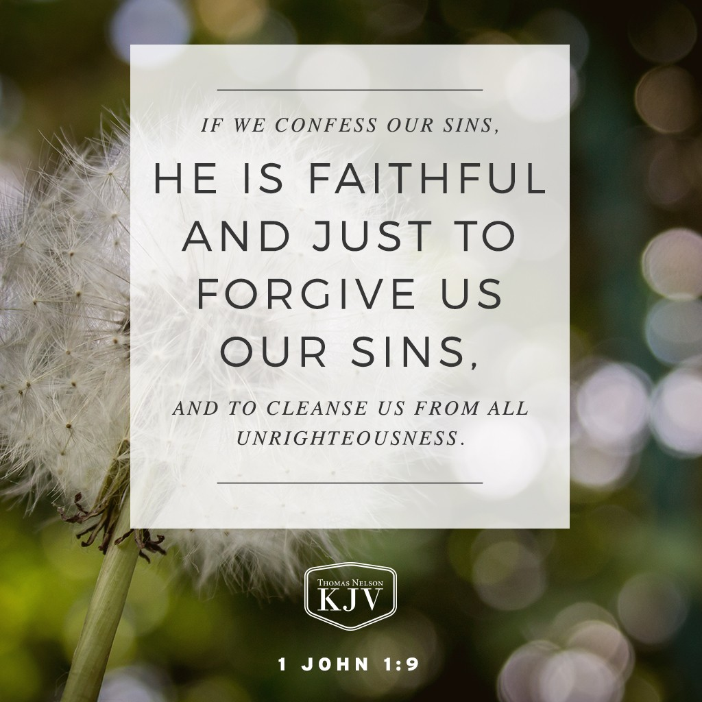 9 If we confess our sins, he is faithful and just to forgive us our sins, and to cleanse us from all unrighteousness. 1 John 1:9