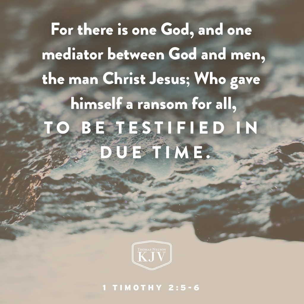 5 For there is one God, and one mediator between God and men, the man Christ Jesus;  6 Who gave himself a ransom for all, to be testified in due time. 1 Timothy 2:5-6