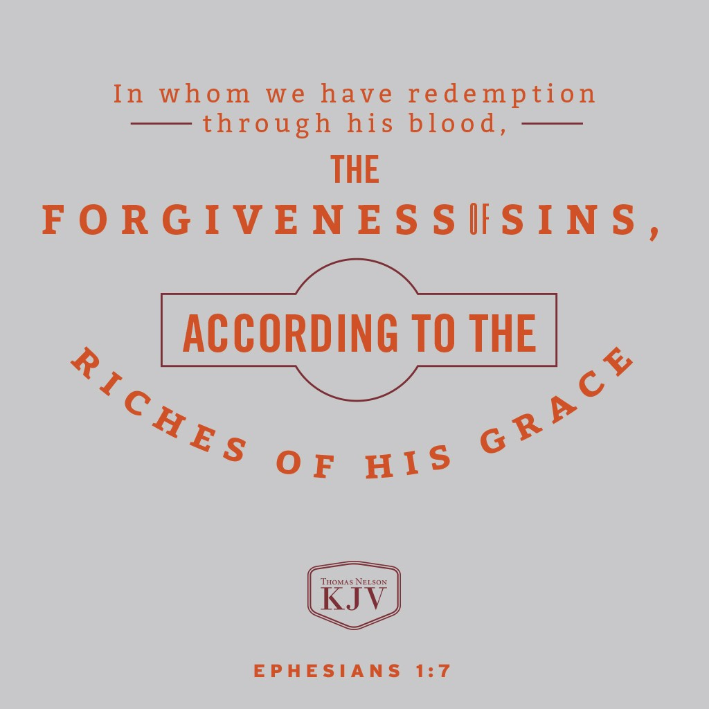 7 In whom we have redemption through his blood, the forgiveness of sins, according to the riches of his grace. Ephesians 1:7