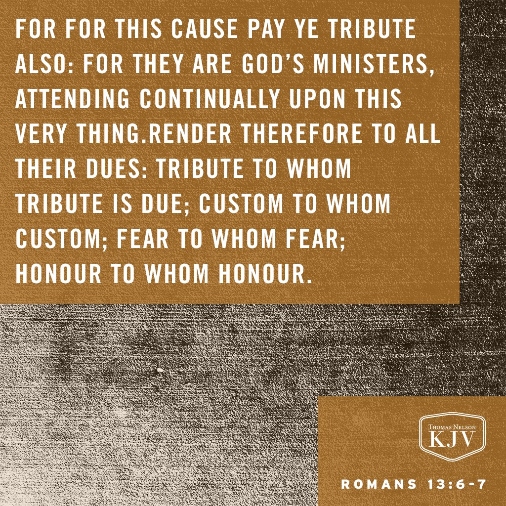 6 For for this cause pay ye tribute also: for they are God's ministers, attending continually upon this very thing.  7 Render therefore to all their dues: tribute to whom tribute is due; custom to whom custom; fear to whom fear; honour to whom honour. Romans 13:6-7