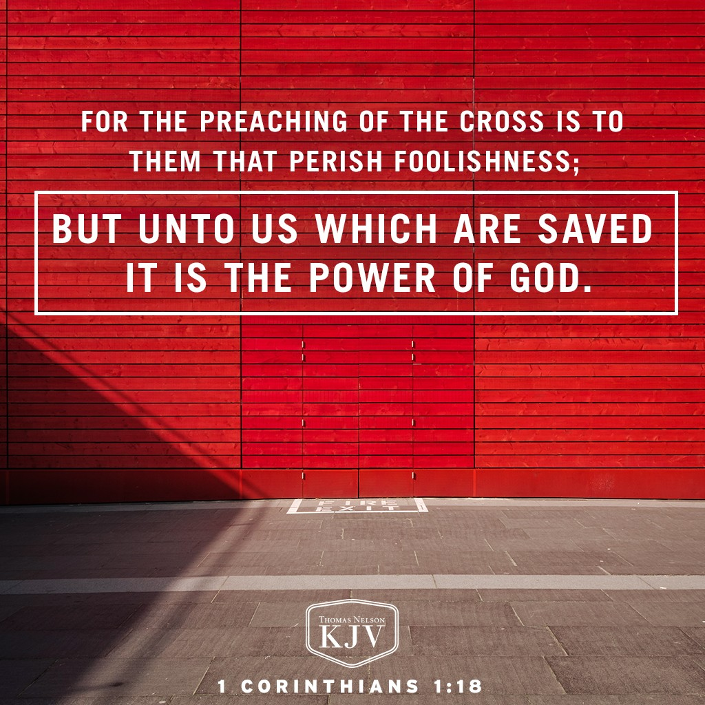 18 For the preaching of the cross is to them that perish foolishness; but unto us which are saved it is the power of God. 1 Corinthians 1:18