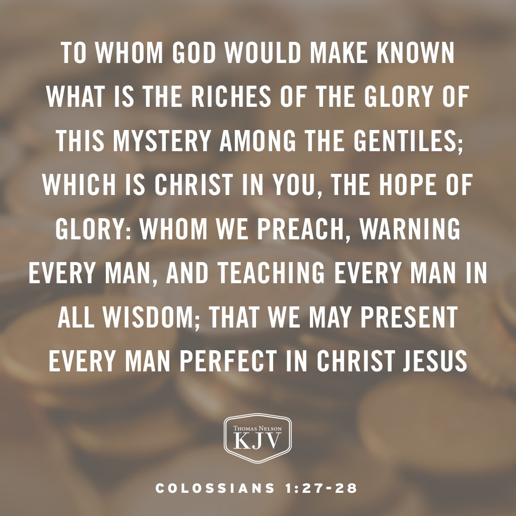 27 To whom God would make known what is the riches of the glory of this mystery among the Gentiles; which is Christ in you, the hope of glory:  28 Whom we preach, warning every man, and teaching every man in all wisdom; that we may present every man perfect in Christ Jesus. Colossians 1: 27-28