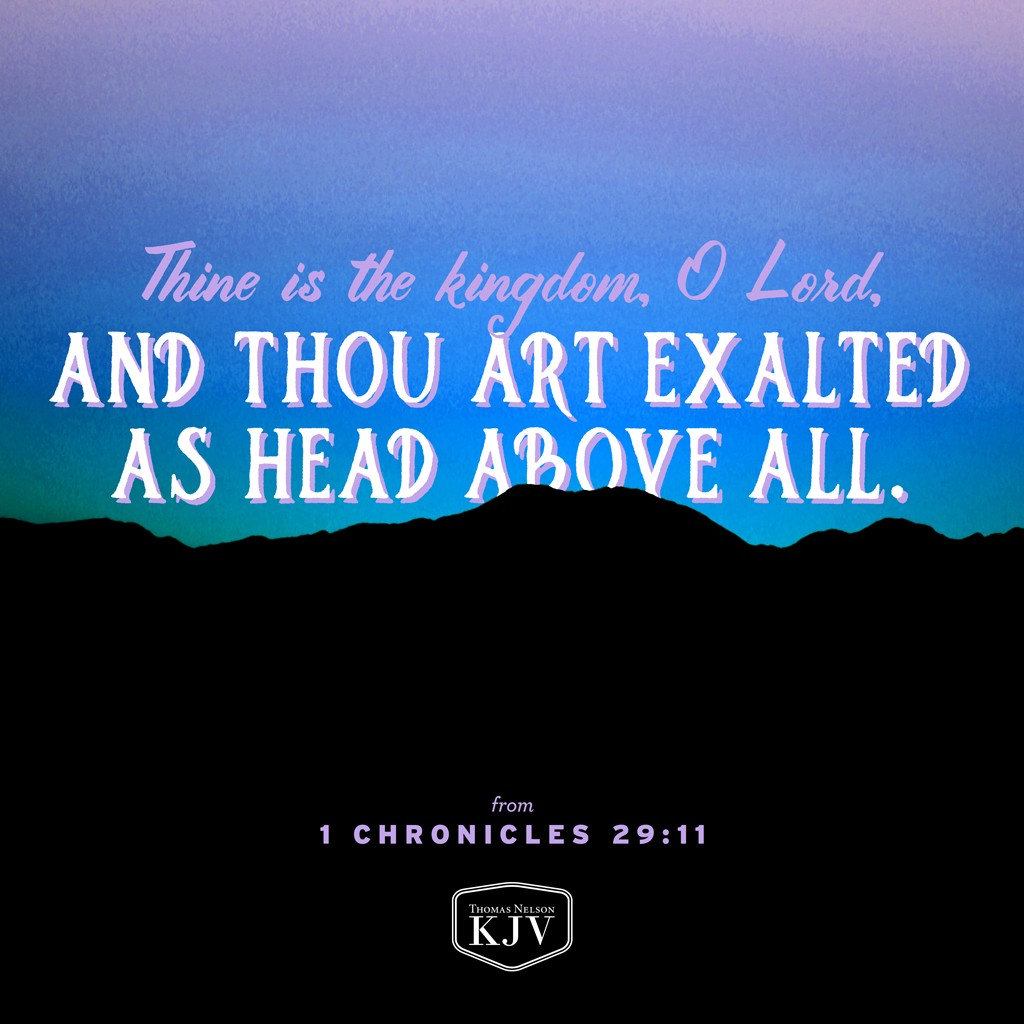 11 Thine, O Lord is the greatness, and the power, and the glory, and the victory, and the majesty: for all that is in the heaven and in the earth is thine; thine is the kingdom, O Lord, and thou art exalted as head above all. 1 Chronicles 29:11