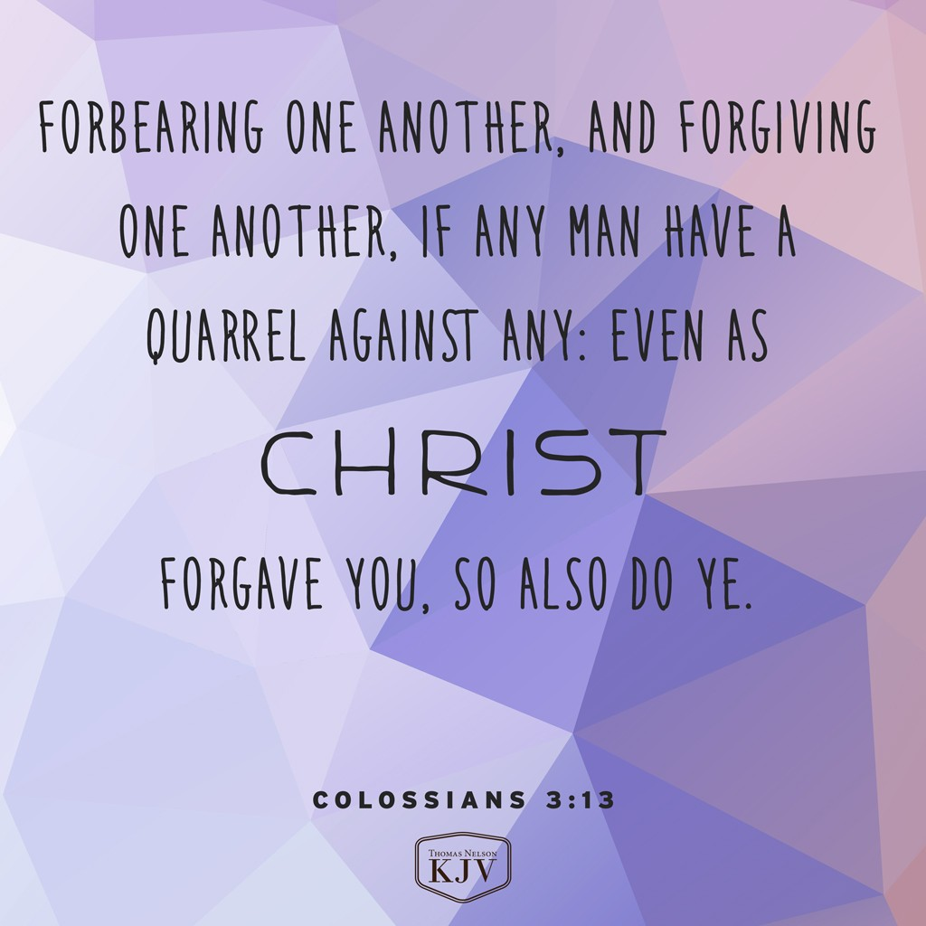 13 Forbearing one another, and forgiving one another, if any man have a quarrel against any: even as Christ forgave you, so also do ye. Colossians 3:13