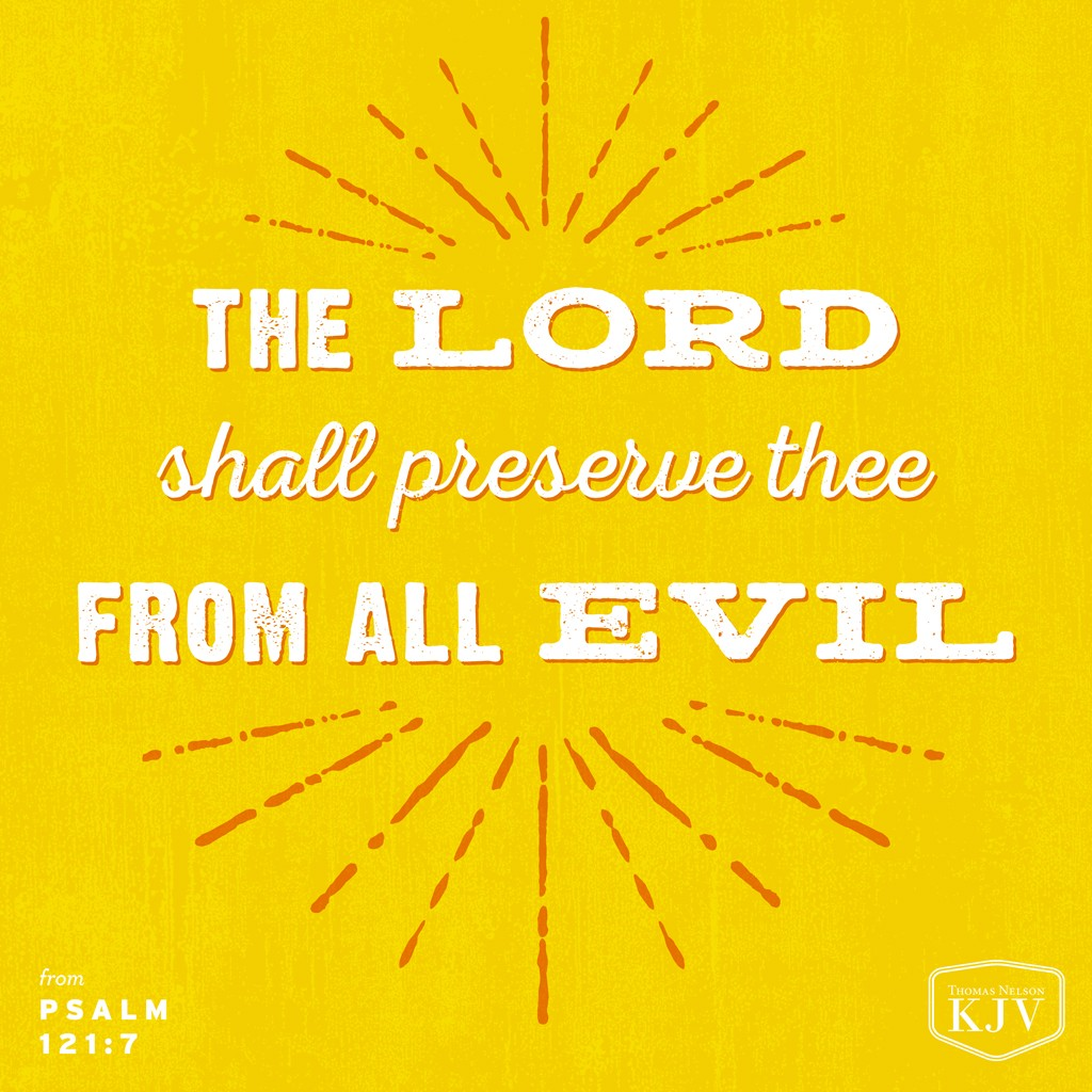7 The Lord shall preserve thee from all evil: he shall preserve thy soul.  8 The Lord shall preserve thy going out and thy coming in from this time forth, and even for evermore. Psalm 121:7-8