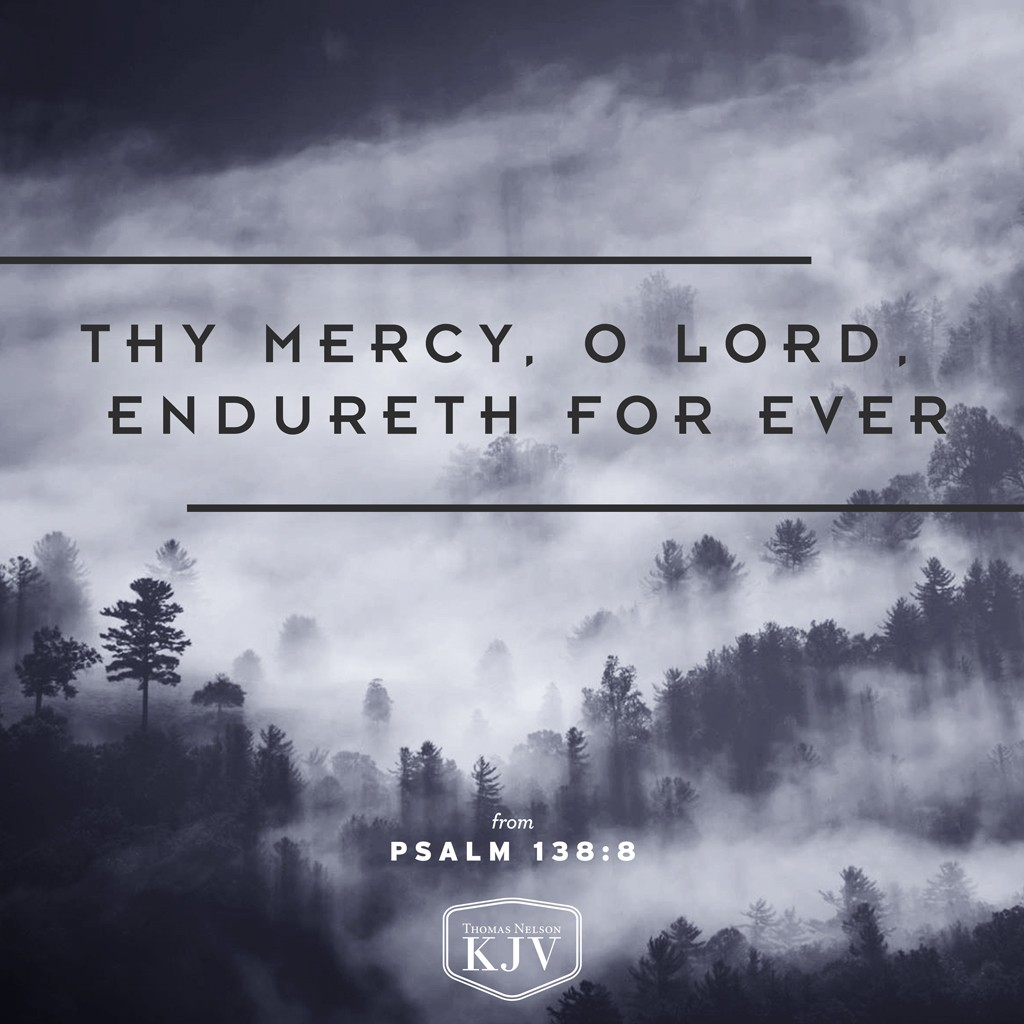 8 The Lord will perfect that which concerneth me: thy mercy, O Lord, endureth for ever: forsake not the works of thine own hands. Psalm 138:8