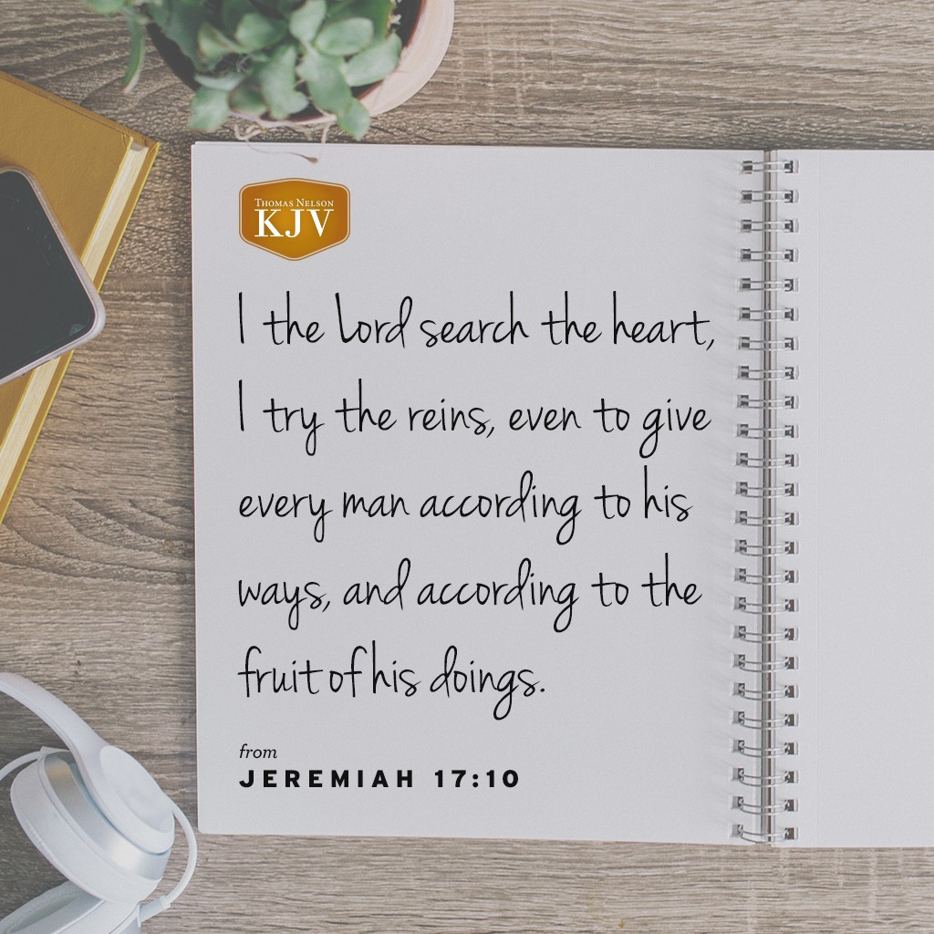 9 The heart is deceitful above all things, and desperately wicked: who can know it?  10 I the Lord search the heart, I try the reins, even to give every man according to his ways, and according to the fruit of his doings. Jeremiah 17:9-10