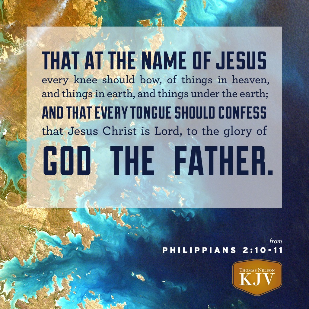 9 Wherefore God also hath highly exalted him, and given him a name which is above every name:  10 That at the name of Jesus every knee should bow, of things in heaven, and things in earth, and things under the earth;  11 And that every tongue should confess that Jesus Christ is Lord, to the glory of God the Father. Philippians 2:9-11