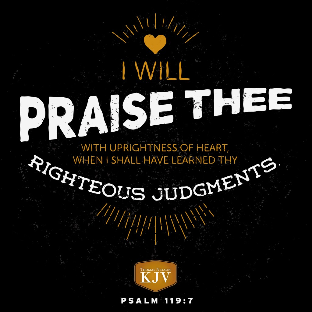 7 I will praise thee with uprightness of heart, when I shall have learned thy righteous judgments. Psalm 119:7