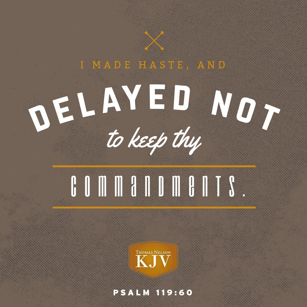 60 I made haste, and delayed not to keep thy commandments. Psalm 119:60