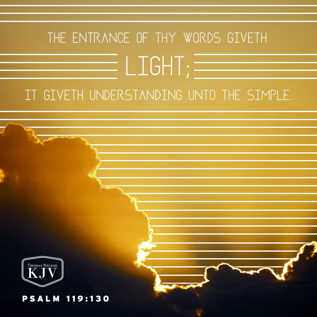 130 The entrance of thy words giveth light; it giveth understanding unto the simple. Psalm 119:130