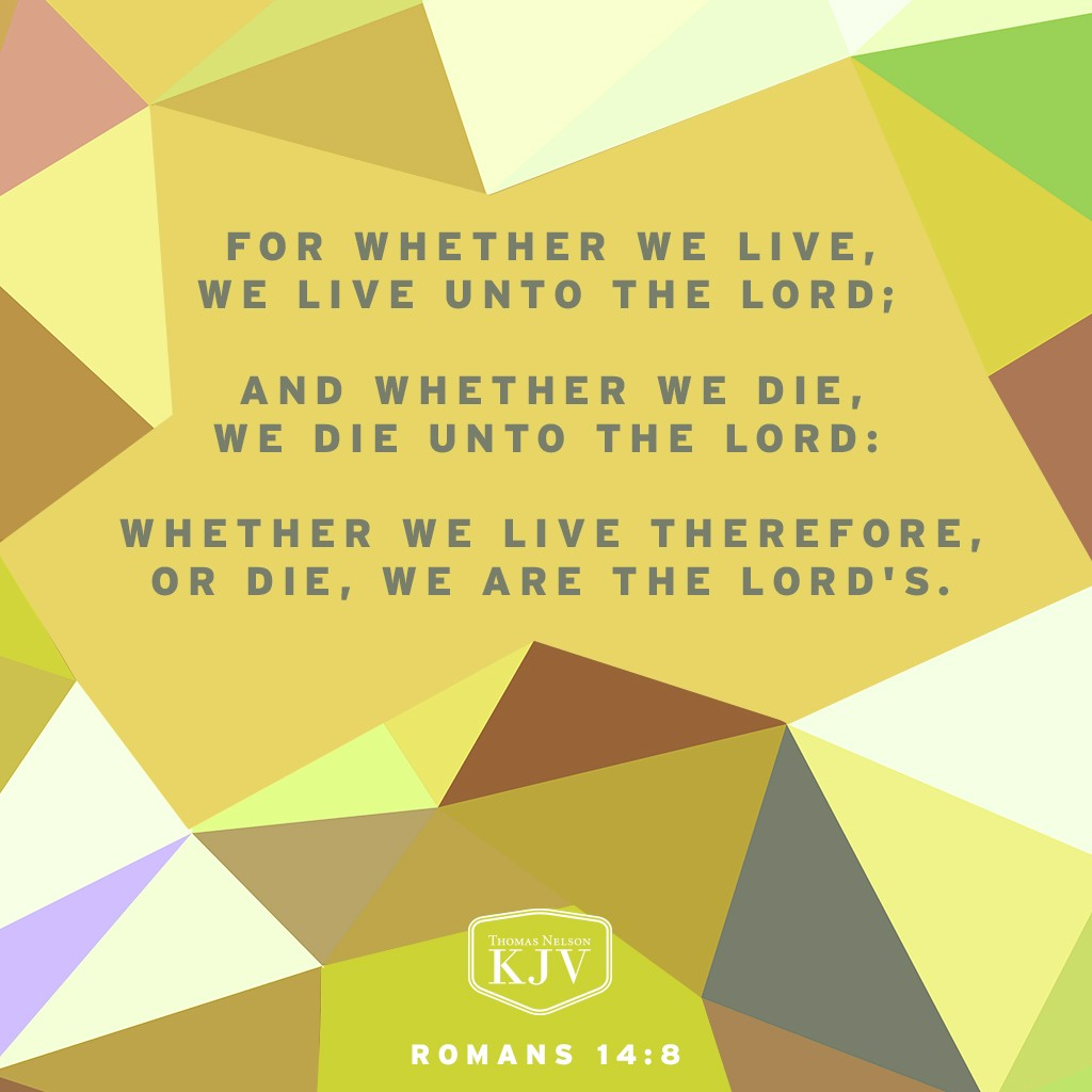 8 For whether we live, we live unto the Lord; and whether we die, we die unto the Lord: whether we live therefore, or die, we are the Lord's. Romans 14:8