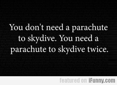 You Don't Need A Parachute To Skydive...