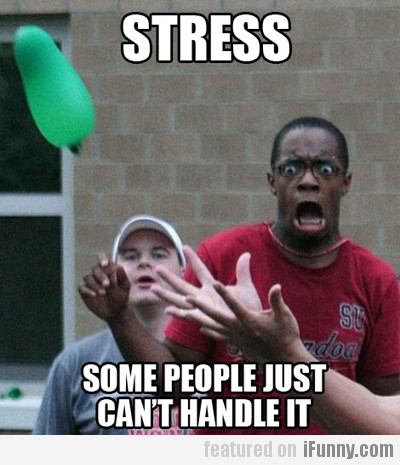 Stress, Some People Just Can't Handle It
