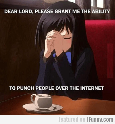 Dear Lord, Please Grant Me The Ability To...
